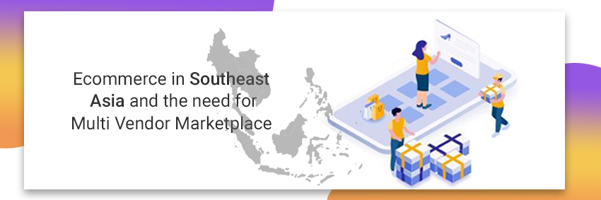 Ecommerce in Southeast Asia and the need for multi vendor marketplace