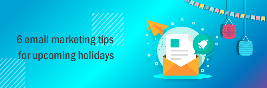 6 email marketing tips for upcoming holidays