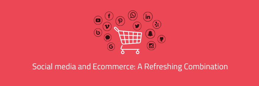Social media and Ecommerce: A Refreshing Combination
