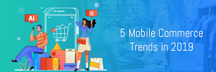 5 Mobile Commerce Trends You Must Not Miss in 2019