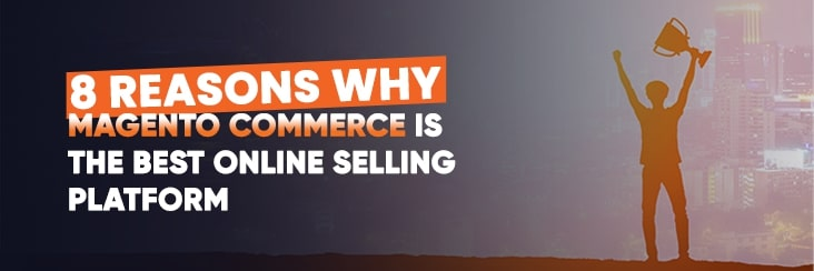 8 reasons why Magento Commerce is the best online selling platform