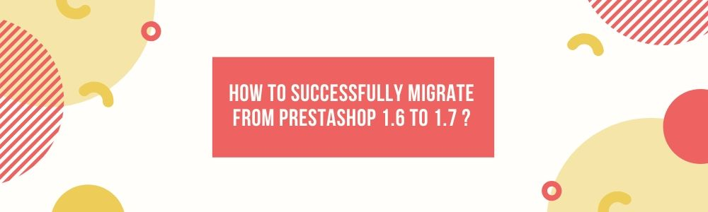 How to successfully migrate from PrestaShop 1.6 to 1.7 ?