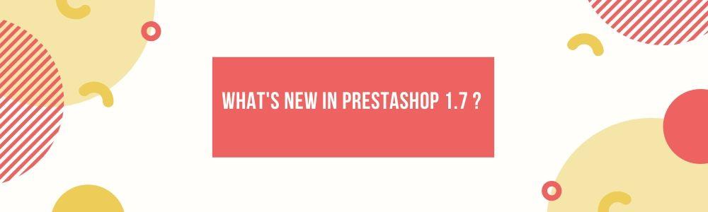 What's New in PrestaShop 1.7 ?