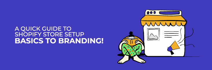 A Quick Guide to Shopify Store Setup – Basics to Branding!