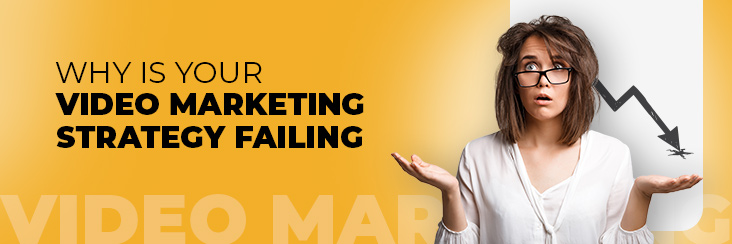 Why is your video marketing strategy failing